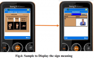 "Two images of a smartphone screen is shown. On the left, the screen shows hands that show the first few letters of the English alphabet in finger spelling. At the right, the phone screen shows the image of a person signing. An arrow is drawn pointing from the first phone screen to the second. At bottom it says ""Fig 6: Sample to display the sign meaning""."