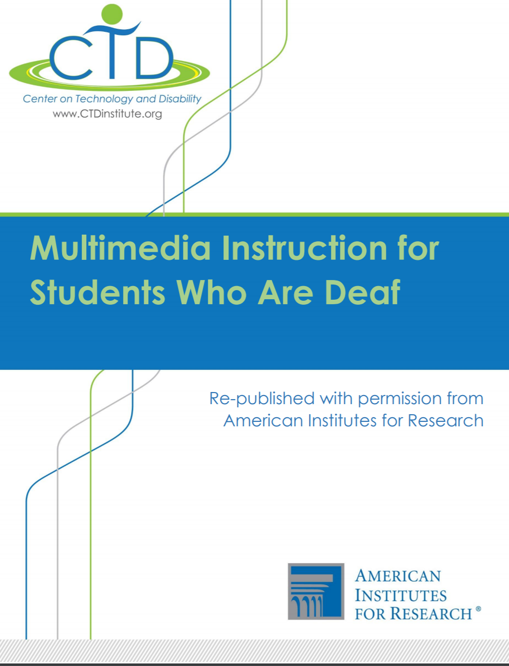 """Image shows the cover for the document entitled """"Multimedia Instruction for Students Who Are Deaf"""". Above the title is the logo for the Center on Technology and Disability. Below the main title is the statement, """"Re-published with permission from American Institutes for Research"""". The logo for American Institutes for Research is at the bottom of the page."""