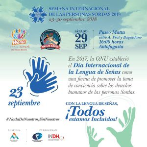 "At the top of the poster it says ""Semana Internacional de las personas sordoas 2018, 23-30 septiembre 2018"". Below are the logos for Wenuii and Nellie Zabel, as well as the date Sabado 29 Sep: Paseo Matta entra A. Prat y Baquedano 16:00 horas Antofagasta. Below that, the date 23 septiembre is in large letters with a drawing of two hands signing. The text next to this image says ""En 2017, la ONU establecio el Dia Internacional de la Lengua de Senas como una forma de promover la toma de conciencia sobre los derechos humanos de las personas Sordas."" At the bottom of the poster is the hash tag, #NadaDeNosotros,SinNosotros and the slogan ""Con la lengua de senas Todos estamos incluidos! Logos for a few other organizations are at the very bottom of the poster."